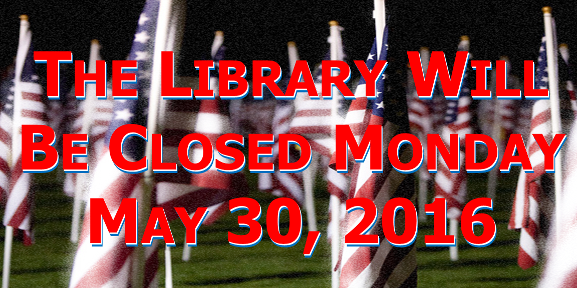 The Library will be closed Monday May 30, 2016 in observance of Memorial Day