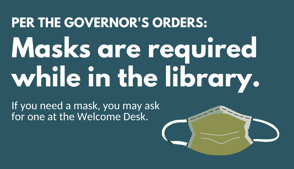Per the Governor's orders: Masks are required while in the library. If you need a mask, you may ask for one at the Welcome Desk.